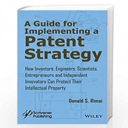 A Guide for Implementing a Patent Strategy: How Inventors, Engineers, Scientists, Entrepreneurs, and Independent Innovators Can