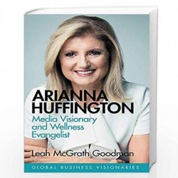Arianna Huffington: Building the Huffington Post and Thrive Global: Media Visionary and Wellness Evangelist (Global Business Vis