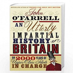 An Utterly Impartial History of Britain: (or 2000 Years Of Upper Class Idiots In Charge) by OFARRELL, JOHN Book-9780552773966