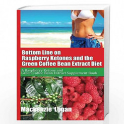 Bottom Line on Raspberry Ketones and the Green Coffee Bean Extract Diet: A Raspberry Ketone and Green Coffee Bean Extract Supple