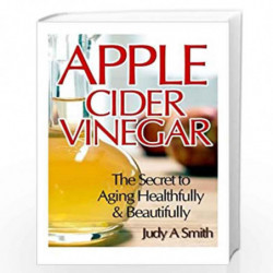 Apple Cider Vinegar: The Secret to Aging Healthfully & Beautifully by Judy A. Smith Book-9781495399244