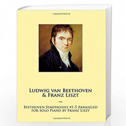 Beethoven Symphonies #1-5 Arranged for Solo Piano by Franz Liszt: 11 (Samwise Music for Piano) by Ludwig Van Beethoven Franz Lis