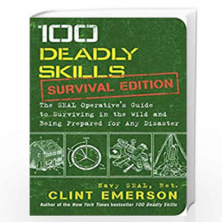 100 Deadly Skills: Survival Edition: The SEAL Operative's Guide to Surviving in the Wild and Being Prepared for Any Disaster by