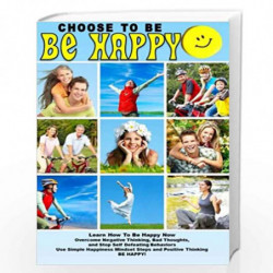 Choose To Be Happy and Learn How To Be Happy Now: Overcome Negative Thinking, Bad Thoughts, and Stop Self Defeating Behaviors: U