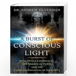 A Burst of Conscious Light: Near-Death Experiences, the Shroud of Turin, and the Limitless Potential of Humanity by Dr. Andrew S