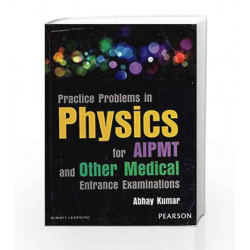Practice Problems in Physics for Aipmt and Other Medical Entrance Examinations. by Abhay Kumar Book-9789332530287