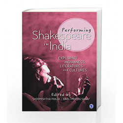 Performing Shakespeare in India: Exploring Indianness, Literatures and Cultures by Shormishtha Panja Book-9789351509745