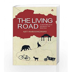 The Living Road: A Motorcycle Journey to Bhutan: 1 by Ajit Harisinghani Book-9789385152443
