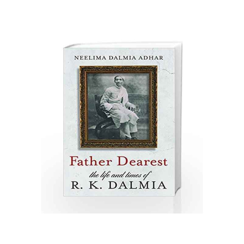 Father Dearest  - The Life and Times of R.K. Dalmia by DALMIA Book-9789386224361
