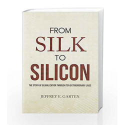 From Silk to Silicon: The Story of Globalization Through Ten Extraordinary Lives by GARTEN JEFFREY Book-9789386224576