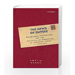 The News of Empire: Telegraphy, Journalism and the Politics of Reporting in Colonial India, c. 1830 -1900
