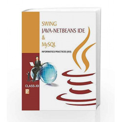Swing Java-Netbeans IDE and MYSQL-XII (Informatics Practices) by Ashish Asthana Book-9789385935084