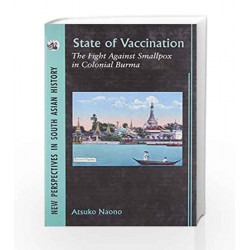 State of Vaccination:The Fight Against Smallpox in Colonial Burma (New Perspectives in South Asian History)