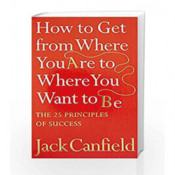 How to Get from Where You are to Where You Want to B: The 25 Principles of Success by Jack Canfield Book-9780007265497