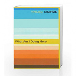 What Am I Doing Here? by Bruce Chatwin Book-9780099769811