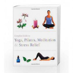 Complete Guide to Yoga, Pilates, Meditation and Stress Relief (Complete Guide Pila) by Parragon Books Book-9781445467962