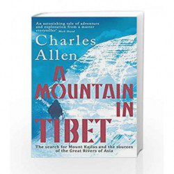 A Mountain In Tibet: The Search for Mount Kailas and the Sources of the Great Rivers of Asia by charles allen Book-9780349139388