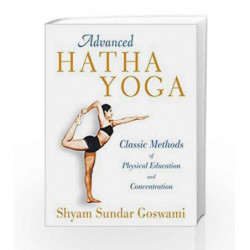 Advanced Hatha Yoga: Classic Methods of Physical Education and Concentration by Shyam Sundar Goswami Book-9781594774539