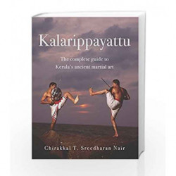Kalarippayattu: The Complete Guide to Kerala's Ancient Martial Art by SREEDHARAN NAIR CHIRAKKAL T. Book-9789384030513