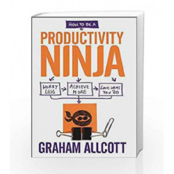 How to be a Productivity Ninja: Work less, Achieve more and Love What you Want Do by Graham Allcott Book-9781848318892
