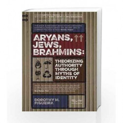 Aryans, Jews, Brahmins: Theorizing Authority through Myths of Identity by DOROTHY FIGUEIRA Book-9788189059712