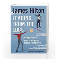 Leading from the Edge: A Headteacher's Guide to Recognising, Managing and Overcoming Stress by James Hilton Book-9781472917348