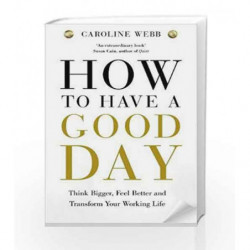 How To Have A Good Day: The essential toolkit for a productive day at work and beyond by Caroline Webb Book-9781447276517
