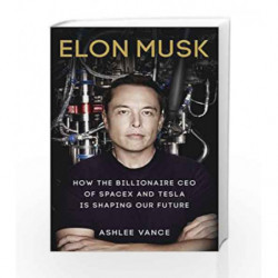 Elon Musk: How the Billionaire CEO of Spacex and Tesla is Shaping Our Future by Ashlee Vance Book-9780753555637