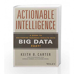 Actionable Intelligence: A Guide to Delivering Business Results with Big Data Fast! by Keith B. Carter Book-9788126561544