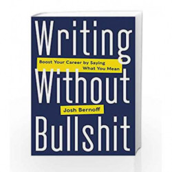 Writing Without Bullshit: Boost Your Career by Saying What You Mean by Josh Bernoff Book-9780062477156