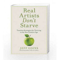 Real Artists Don't Starve: Timeless Strategies for Thriving in the New Creative Age by Jeff Goins Book-9781404106666