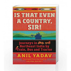 Is That Even a Country, Sir!: Journeys in Northeast India by Train, Bus and Tractor by Anil Yadav Book-9789386582300