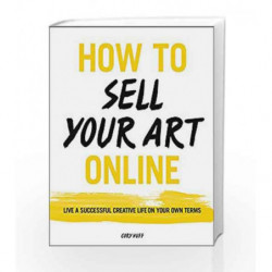 How to Sell Your Art Online: Live a Successful Creative Life on Your Own Terms by Cory Huff Book-9780062414953
