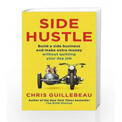 Side Hustle: Build a Side Business and Make Extra Money - Without Quitting Your Day Job by Chris Guillebeau Book-9781509859054