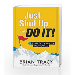 Just Shut Up and Do it: 7 Steps to Conquer Your Goals by Brian Tracy Book-9781492667919