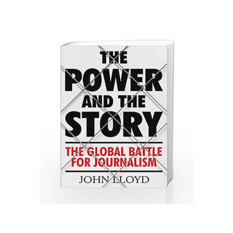 The Power and the Story: The Global Battle for News and Information by John Lloyd Book-9781782393597
