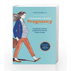 Common Sense Pregnancy: Navigating a Healthy Pregnancy and Birth for Mother and Baby by Jeanne Faulkner Book-9781607746751