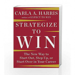 Strategize to Win: The New Way to Start Out, Step Up, or Start Over in Your Career by Harris