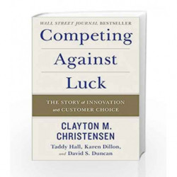Competing Against Luck: The Story of Innovation and Customer Choice by Clayton M. Christensen Book-9780062435613