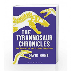 The Tyrannosaur Chronicles: The Biology of the Tyrant Dinosaurs (Bloomsbury Sigma) by David Hone Book-9781472911285