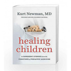 Healing Children: A Surgeon's Stories from the Frontiers of Pediatric Medicine by NEWMAN, KURT MD Book-9780525428831