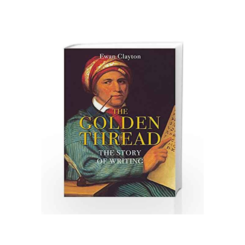 The Golden Thread The Story Of Writing By Ewan Clayton Buy Online