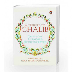 A Tribute to Ghalib: Twenty-One Ghazals Reinterpreted by Azra Raza & Sara Suleri Goodyear Book-9780143429098