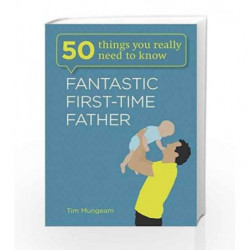 Fantastic First-Time Father: 50 Things You Really Need to Know by Tim Mungeam Book-9781782061342