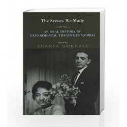 The Scenes we Made: An Oral History of Experimental Theatre in Mumbai by Edited by Shanta Gokhale Book-9789385288968