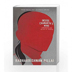 Inside Chanakya                  s Mind: Aanvikshiki and the Art of Thinking by Radhakrishnan Pillai Book-9780143427537