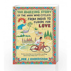 The Amazing Story of the Man Who Cycled from India to Europe for Love by Per J Andersson Book-9781786072078