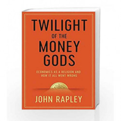 Twilight of the Money Gods: Economics as a Religion and How it all Went Wrong by John Rapley Book-9781471152757