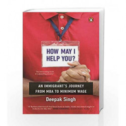 How May I Help You?: An Immigrant's Journey from MBA to Minimum Wage by Deepak Singh Book-9780143442158