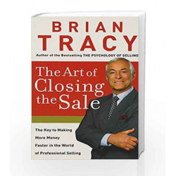 The Art of Closing the Sale: The Key to Making More Money Faster in the World of Professional Selling by Brian Tracy
